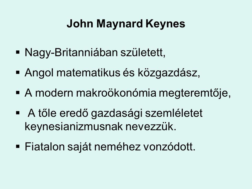 John Maynard Keynes  Nagy-Britanniában született,  Angol matematikus és közgazdász,  A modern makroökonómia megteremtője,  A tőle eredő gazdasági