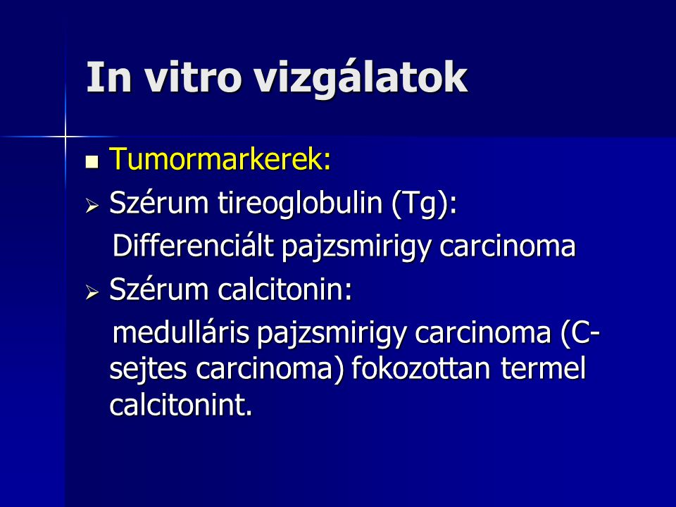 In vitro vizgálatok  Tumormarkerek:  Szérum tireoglobulin (Tg): Differenciált pajzsmirigy carcinoma Differenciált pajzsmirigy carcinoma  Szérum cal
