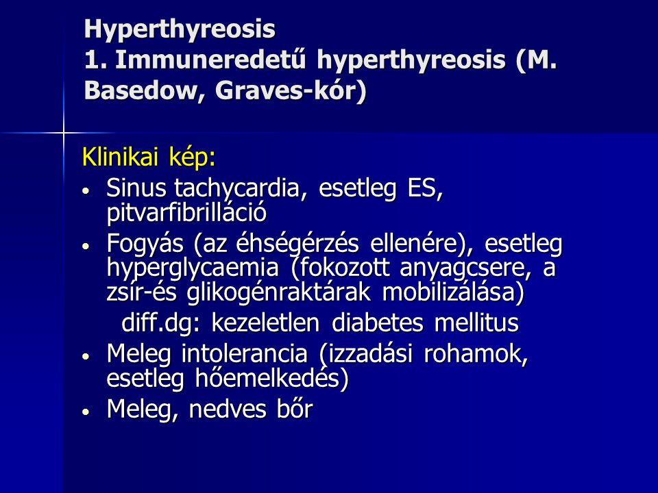 Hyperthyreosis 1. Immuneredetű hyperthyreosis (M. Basedow, Graves-kór) Klinikai kép: • Sinus tachycardia, esetleg ES, pitvarfibrilláció • Fogyás (az é