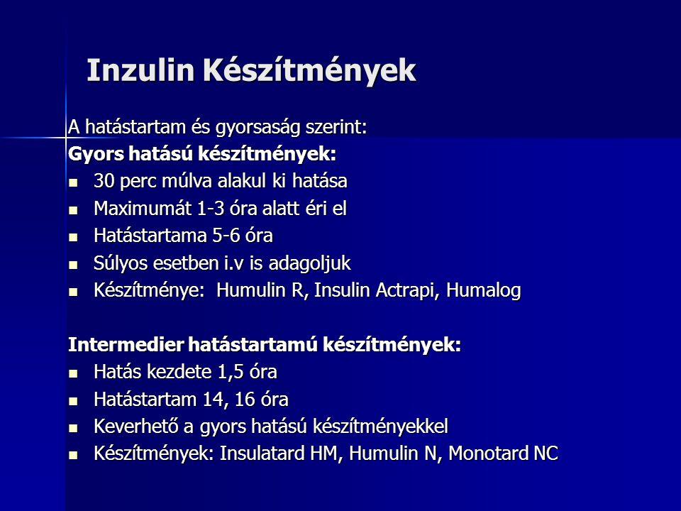 Inzulin Készítmények A hatástartam és gyorsaság szerint: Gyors hatású készítmények:  30 perc múlva alakul ki hatása  Maximumát 1-3 óra alatt éri el  Hatástartama 5-6 óra  Súlyos esetben i.v is adagoljuk  Készítménye: Humulin R, Insulin Actrapi, Humalog Intermedier hatástartamú készítmények:  Hatás kezdete 1,5 óra  Hatástartam 14, 16 óra  Keverhető a gyors hatású készítményekkel  Készítmények: Insulatard HM, Humulin N, Monotard NC
