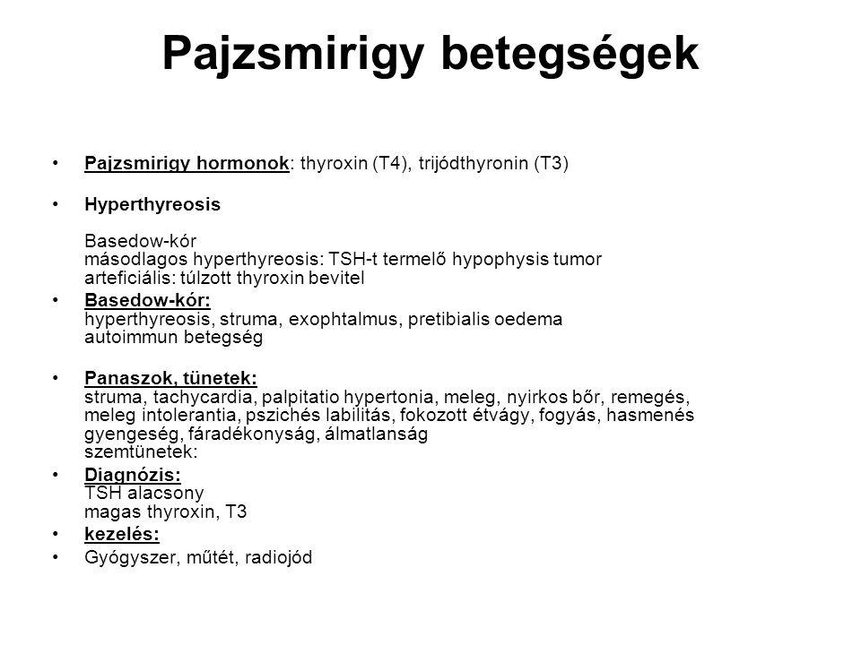 Pajzsmirigy betegségek •Pajzsmirigy hormonok: thyroxin (T4), trijódthyronin (T3) •Hyperthyreosis Basedow-kór másodlagos hyperthyreosis: TSH-t termelő hypophysis tumor arteficiális: túlzott thyroxin bevitel •Basedow-kór: hyperthyreosis, struma, exophtalmus, pretibialis oedema autoimmun betegség •Panaszok, tünetek: struma, tachycardia, palpitatio hypertonia, meleg, nyirkos bőr, remegés, meleg intolerantia, pszichés labilitás, fokozott étvágy, fogyás, hasmenés gyengeség, fáradékonyság, álmatlanság szemtünetek: •Diagnózis: TSH alacsony magas thyroxin, T3 •kezelés: •Gyógyszer, műtét, radiojód