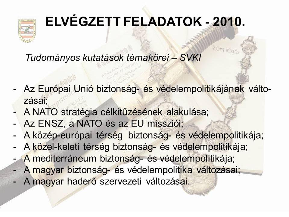 Tudományos kutatások témakörei – SVKI ELVÉGZETT FELADATOK - 2010. - Az Európai Unió biztonság- és védelempolitikájának válto- zásai; - A NATO stratégi