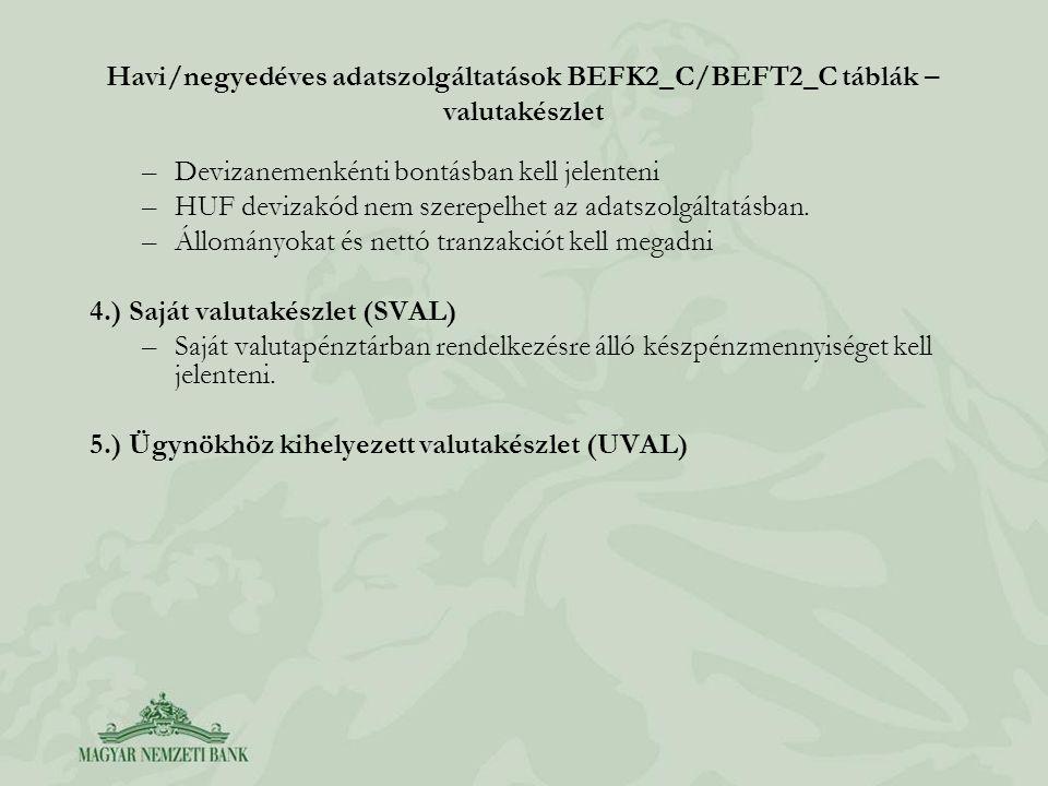 Havi/negyedéves adatszolgáltatások BEFK2_C/BEFT2_C táblák – valutakészlet –Devizanemenkénti bontásban kell jelenteni –HUF devizakód nem szerepelhet az
