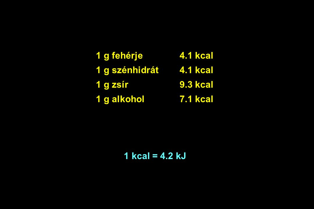 1 g fehérje 4.1 kcal 1 g szénhidrát 4.1 kcal 1 g zsír9.3 kcal 1 g alkohol7.1 kcal 1 kcal = 4.2 kJ
