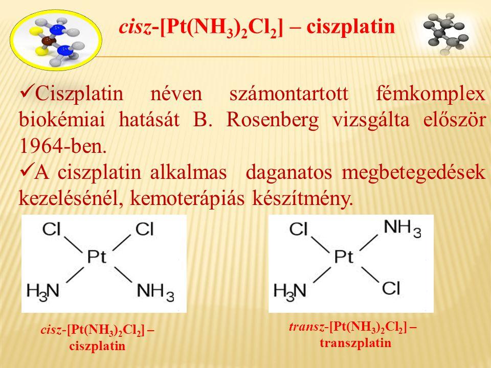 cisz-[Pt(NH 3 ) 2 Cl 2 ] – ciszplatin  Ciszplatin néven számontartott fémkomplex biokémiai hatását B. Rosenberg vizsgálta először 1964-ben.  A ciszp