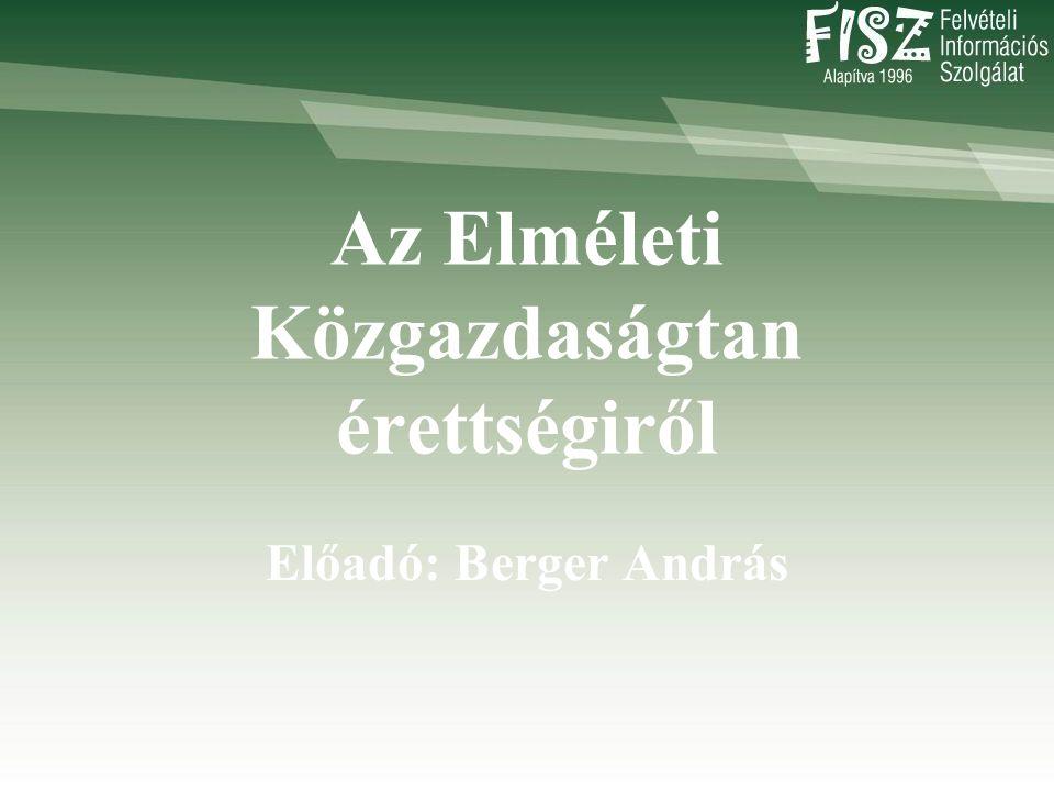 Az Elméleti Közgazdaságtan érettségiről Előadó: Berger András
