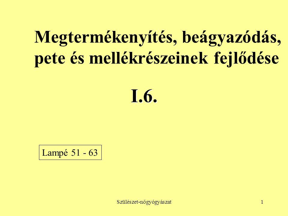 Szülészet-nőgyógyászat1 I.6. Megtermékenyítés, beágyazódás, pete és mellékrészeinek fejlődése Lampé 51 - 63