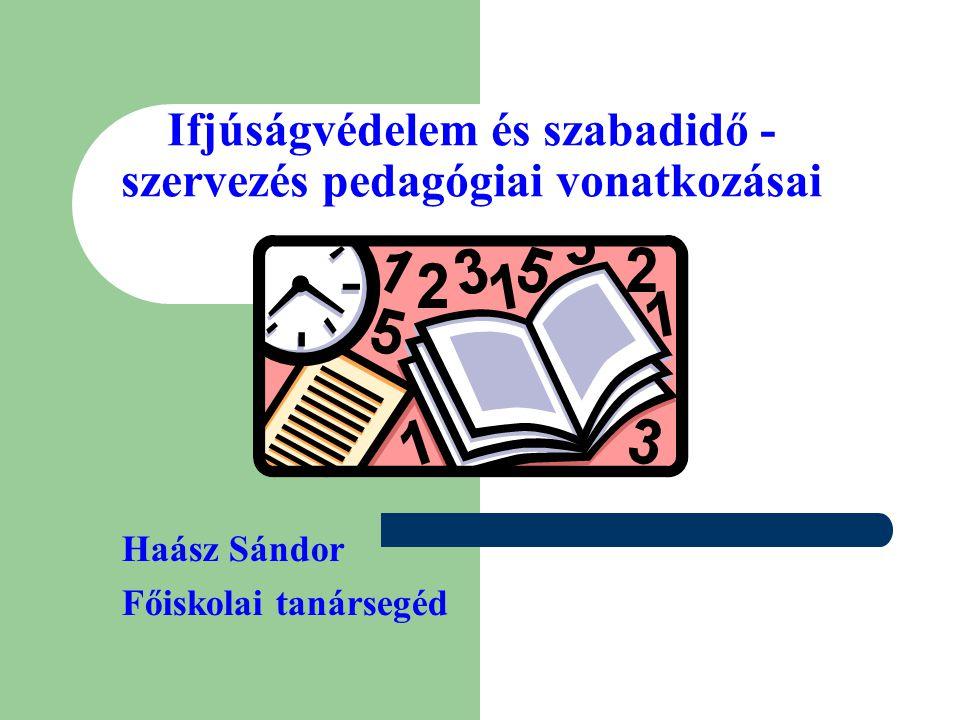 Ifjúságvédelem és szabadidő - szervezés pedagógiai vonatkozásai Haász Sándor Főiskolai tanársegéd