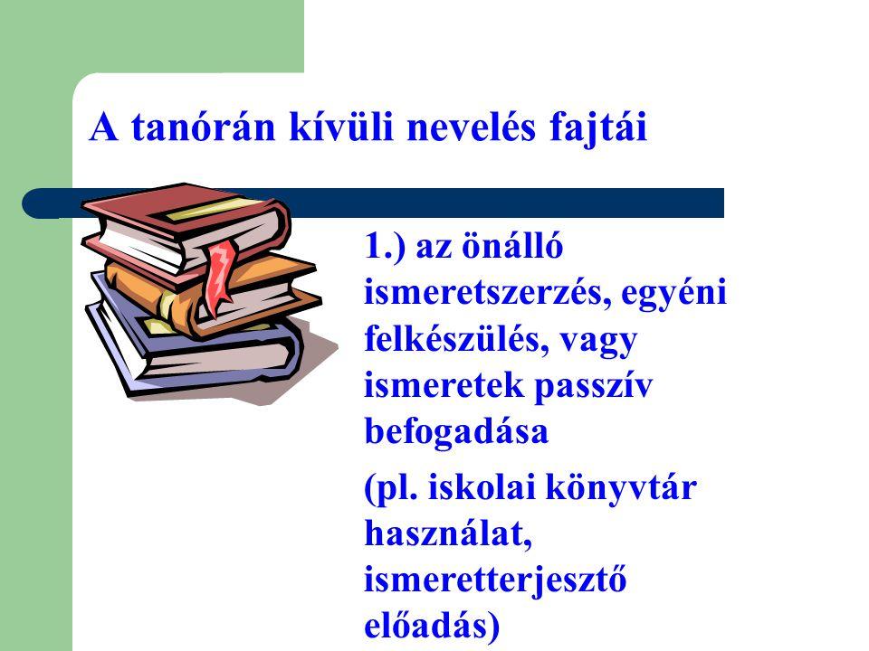 A tanórán kívüli nevelés fajtái 1.) az önálló ismeretszerzés, egyéni felkészülés, vagy ismeretek passzív befogadása (pl. iskolai könyvtár használat, i