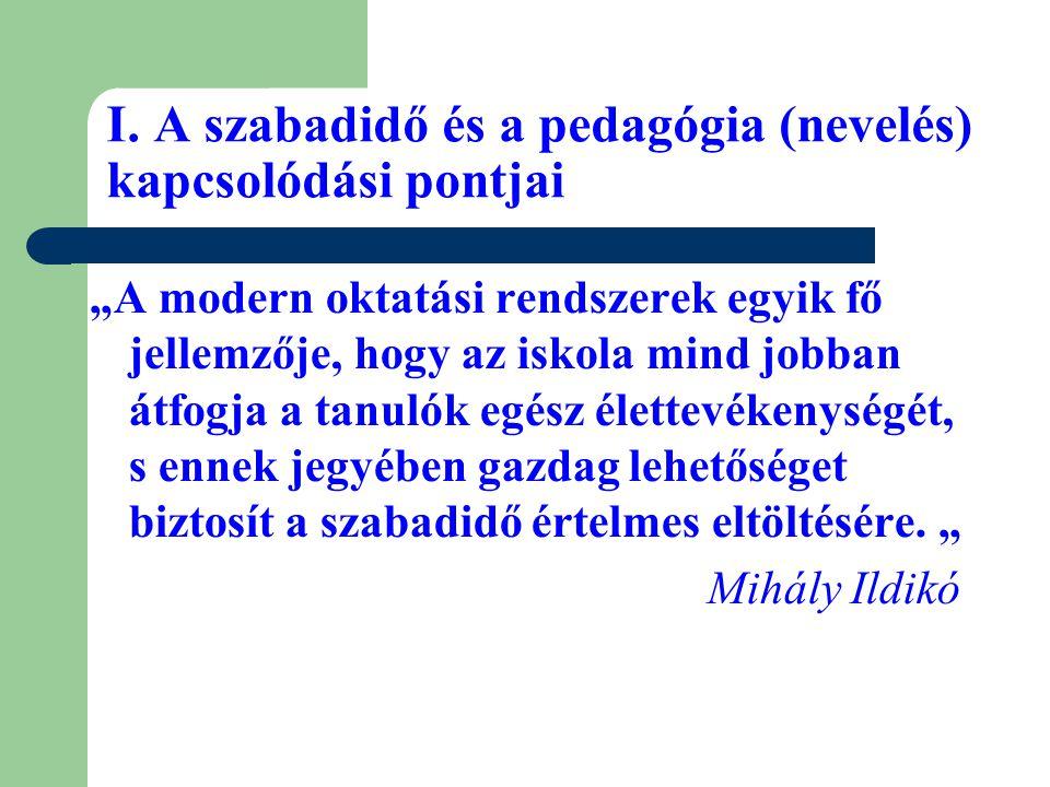 """I. A szabadidő és a pedagógia (nevelés) kapcsolódási pontjai """"A modern oktatási rendszerek egyik fő jellemzője, hogy az iskola mind jobban átfogja a t"""