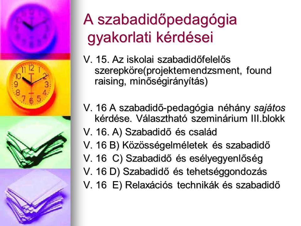 A szabadidőpedagógia gyakorlati kérdései V. 15. Az iskolai szabadidőfelelős szerepköre(projektemendzsment, found raising, minőségirányítás) V. 16 A sz