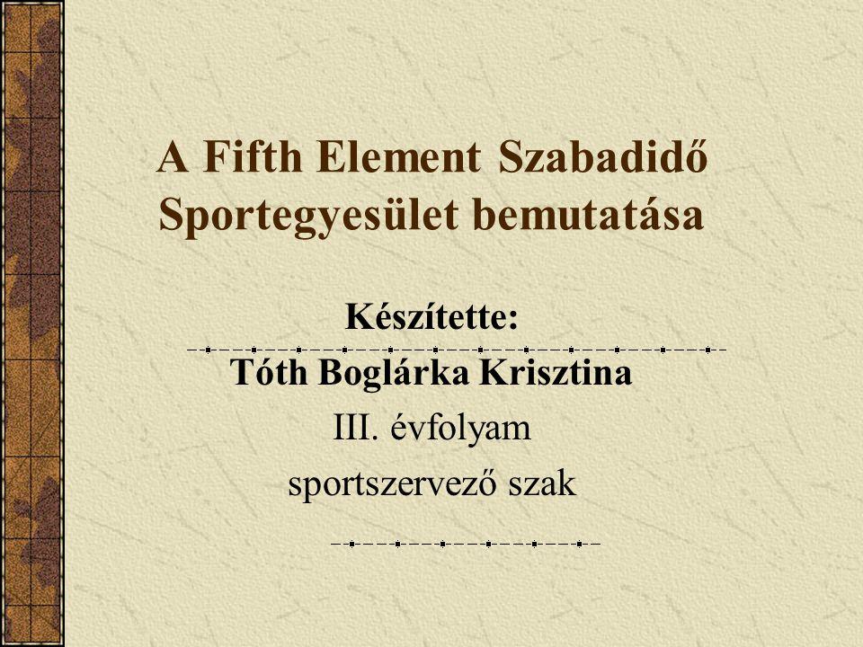 A Fifth Element Szabadidő Sportegyesület bemutatása Készítette: Tóth Boglárka Krisztina III. évfolyam sportszervező szak