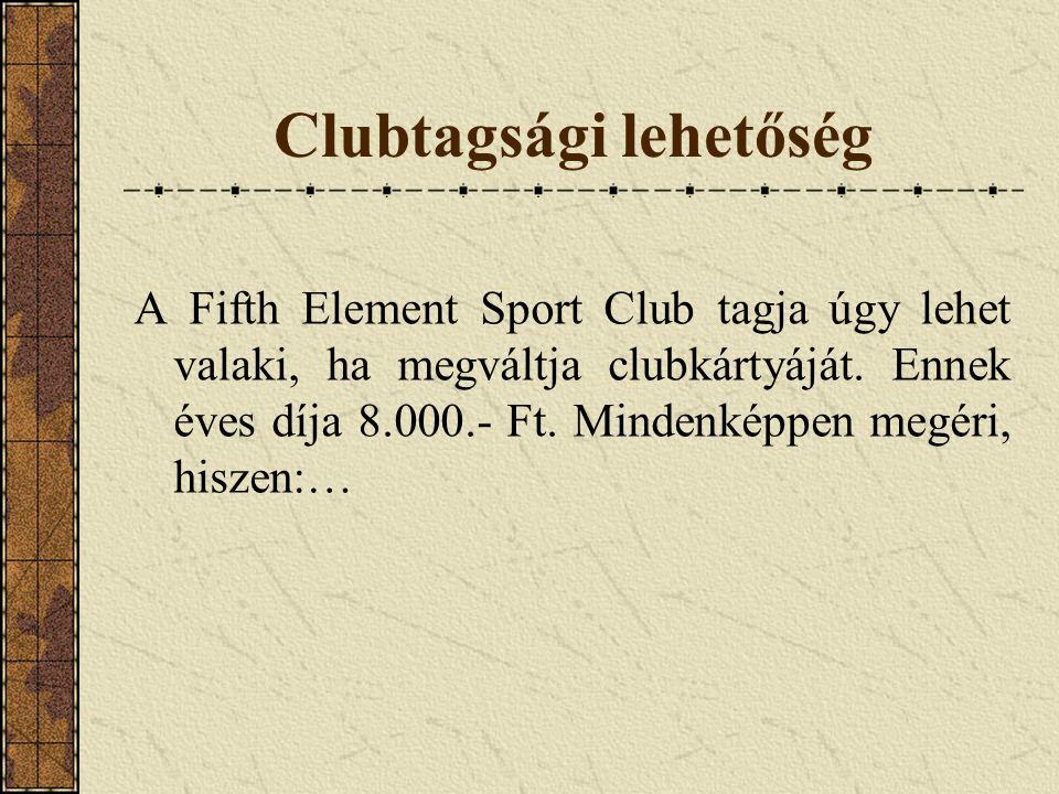 Clubtagsági lehetőség A Fifth Element Sport Club tagja úgy lehet valaki, ha megváltja clubkártyáját. Ennek éves díja 8.000.- Ft. Mindenképpen megéri,