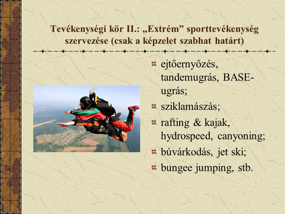 """Tevékenységi kör II.: """"Extrém"""" sporttevékenység szervezése (csak a képzelet szabhat határt) ejtőernyőzés, tandemugrás, BASE- ugrás; sziklamászás; raft"""