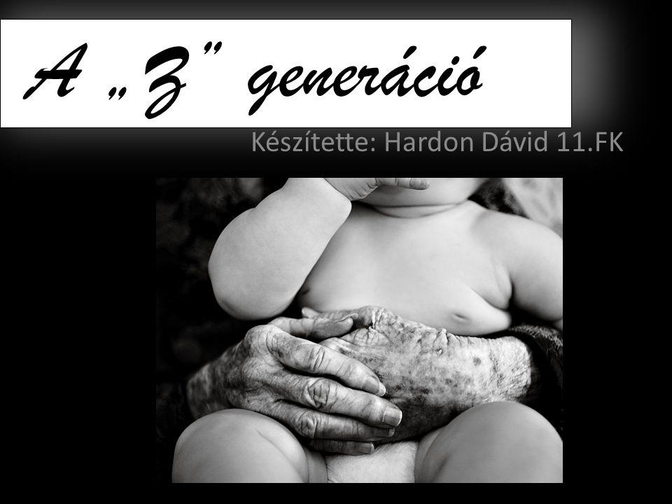 """A """"Z"""" generáció Készítette: Hardon Dávid 11.FK"""