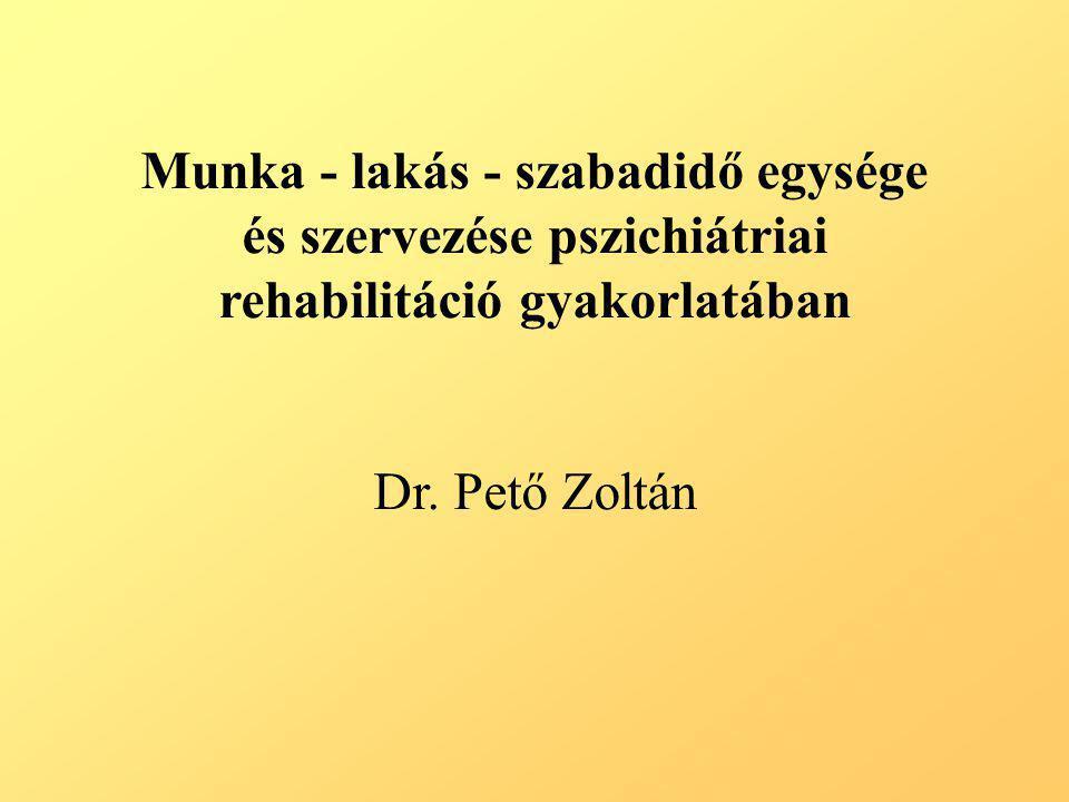 Munka - lakás - szabadidő egysége és szervezése pszichiátriai rehabilitáció gyakorlatában Dr. Pető Zoltán