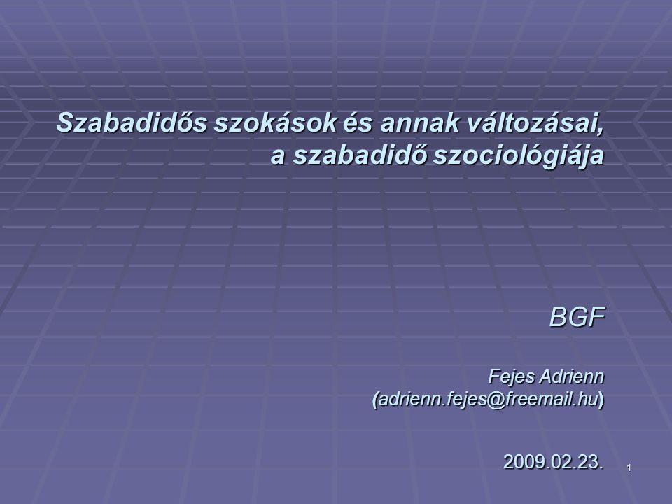 1 Szabadidős szokások és annak változásai, a szabadidő szociológiája BGF Fejes Adrienn (adrienn.fejes@freemail.hu) 2009.02.23.