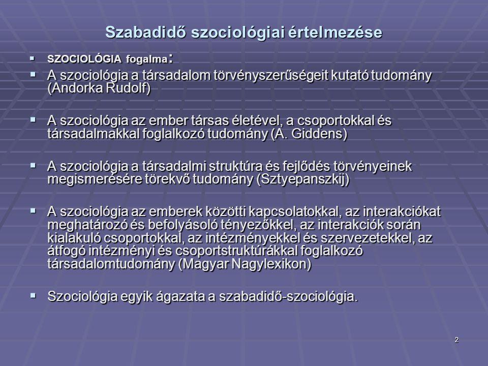 2 Szabadidő szociológiai értelmezése  SZOCIOLÓGIA fogalma :  A szociológia a társadalom törvényszerűségeit kutató tudomány (Andorka Rudolf)  A szoc
