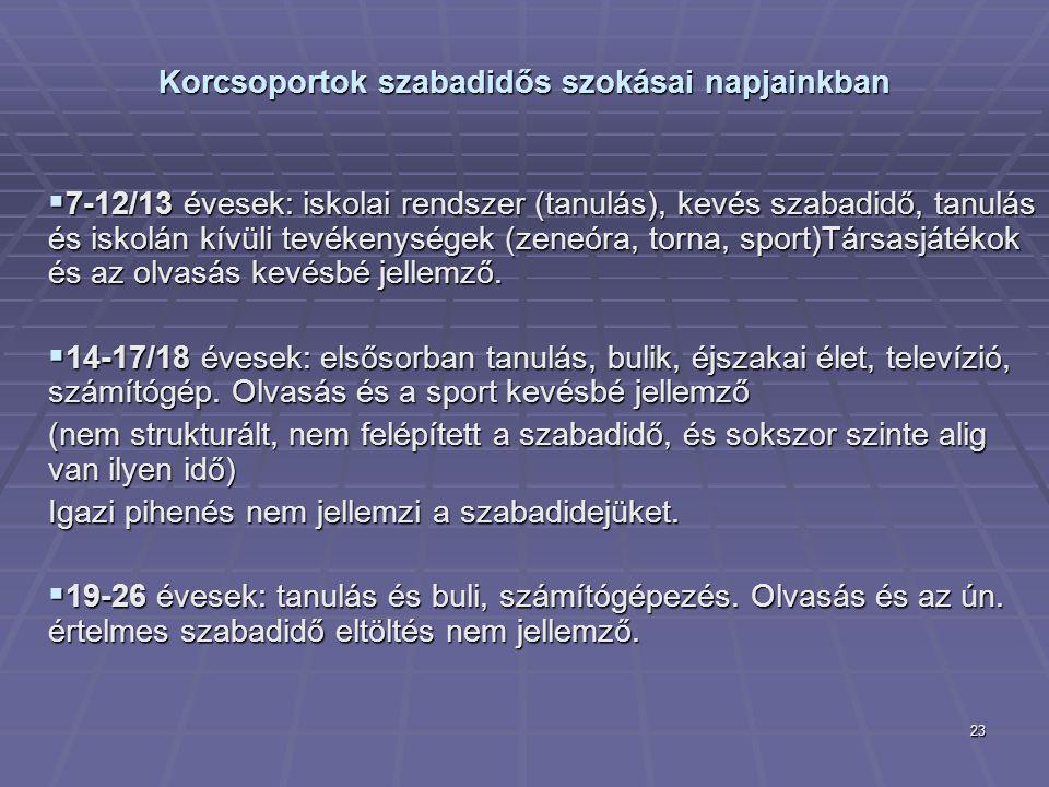 23 Korcsoportok szabadidős szokásai napjainkban  7-12/13 évesek: iskolai rendszer (tanulás), kevés szabadidő, tanulás és iskolán kívüli tevékenységek