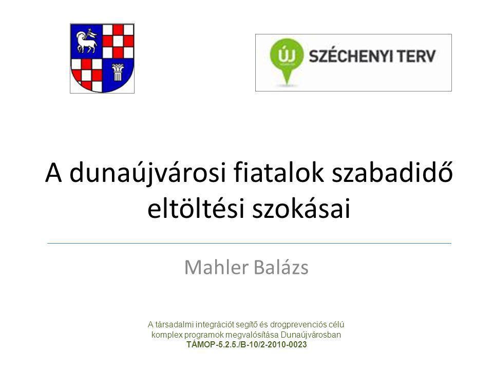 A dunaújvárosi fiatalok szabadidő eltöltési szokásai Mahler Balázs A társadalmi integrációt segítő és drogprevenciós célú komplex programok megvalósít