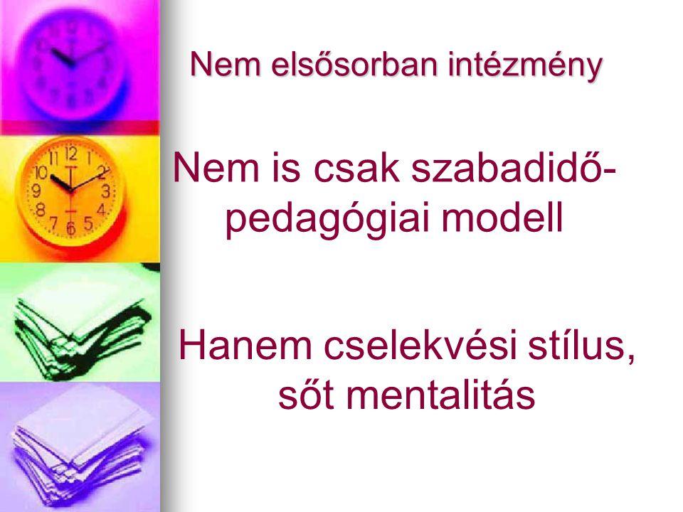 Nem elsősorban intézmény Hanem cselekvési stílus, sőt mentalitás Nem is csak szabadidő- pedagógiai modell