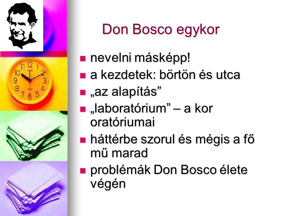 """Don Bosco egykor  nevelni másképp!  a kezdetek: börtön és utca  """"az alapítás""""  """"laboratórium"""" – a kor oratóriumai  háttérbe szorul és mégis a fő"""