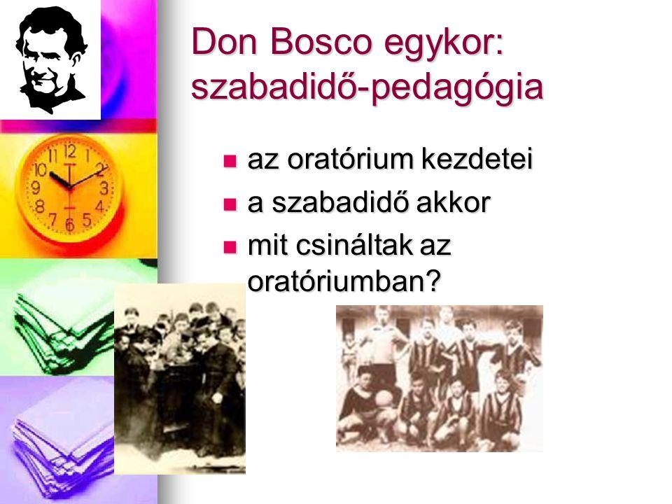 Don Bosco egykor: szabadidő-pedagógia  az oratórium kezdetei  a szabadidő akkor  mit csináltak az oratóriumban