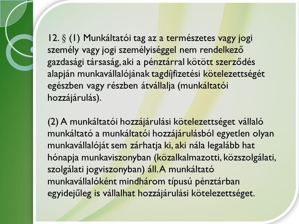 12. § (1) Munkáltatói tag az a természetes vagy jogi személy vagy jogi személyiséggel nem rendelkező gazdasági társaság, aki a pénztárral kötött szerz