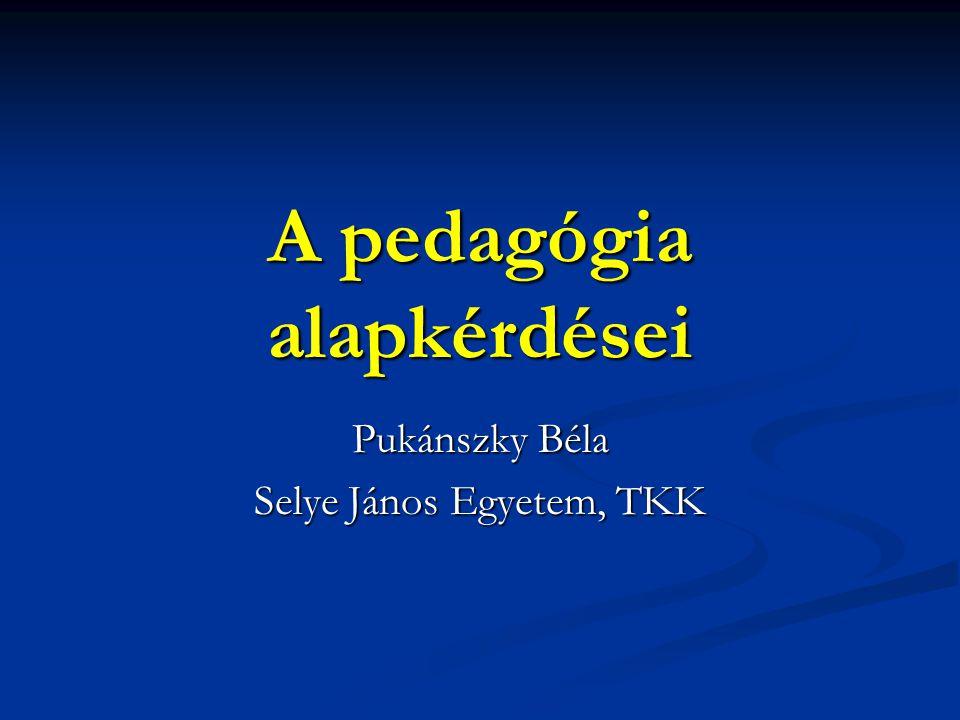 A pedagógia alapkérdései Pukánszky Béla Selye János Egyetem, TKK