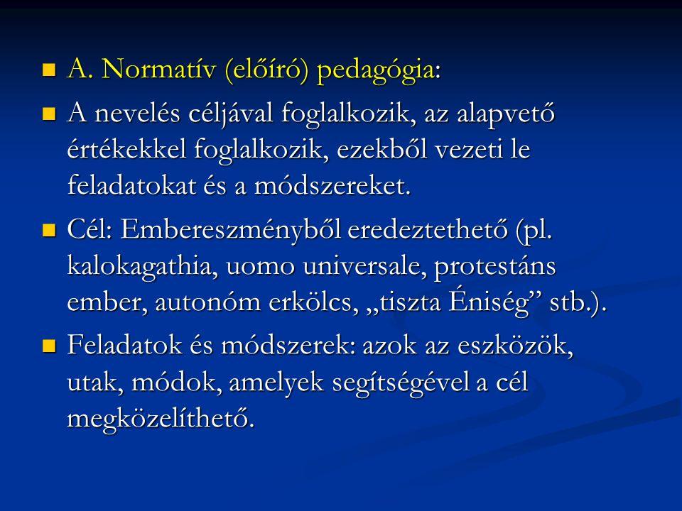  A. Normatív (előíró) pedagógia:  A nevelés céljával foglalkozik, az alapvető értékekkel foglalkozik, ezekből vezeti le feladatokat és a módszereket
