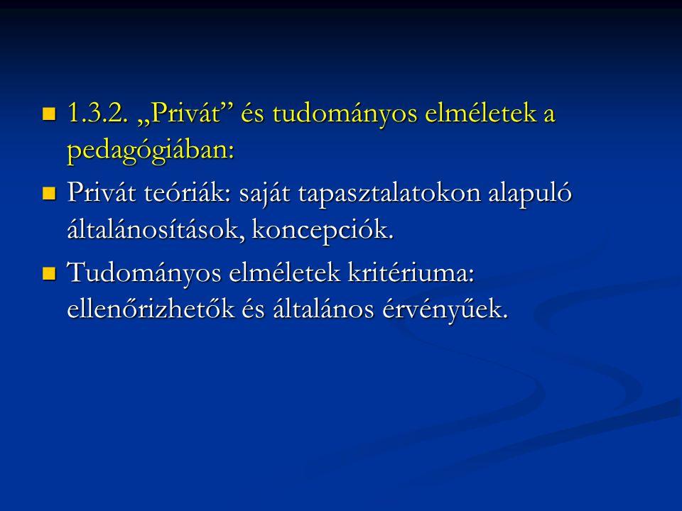 """ 1.3.2. """"Privát"""" és tudományos elméletek a pedagógiában:  Privát teóriák: saját tapasztalatokon alapuló általánosítások, koncepciók.  Tudományos el"""