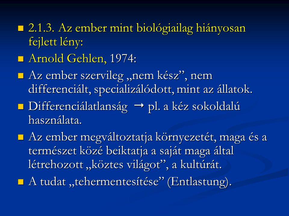 """ 2.1.3. Az ember mint biológiailag hiányosan fejlett lény:  Arnold Gehlen, 1974:  Az ember szervileg """"nem kész"""", nem differenciált, specializálódot"""