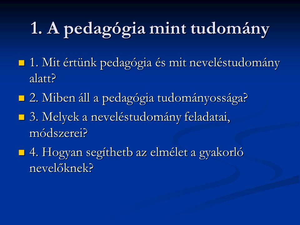 1. A pedagógia mint tudomány  1. Mit értünk pedagógia és mit neveléstudomány alatt?  2. Miben áll a pedagógia tudományossága?  3. Melyek a nevelést