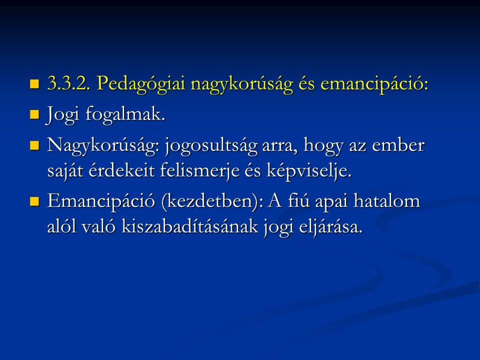  3.3.2. Pedagógiai nagykorúság és emancipáció:  Jogi fogalmak.  Nagykorúság: jogosultság arra, hogy az ember saját érdekeit felismerje és képviselj
