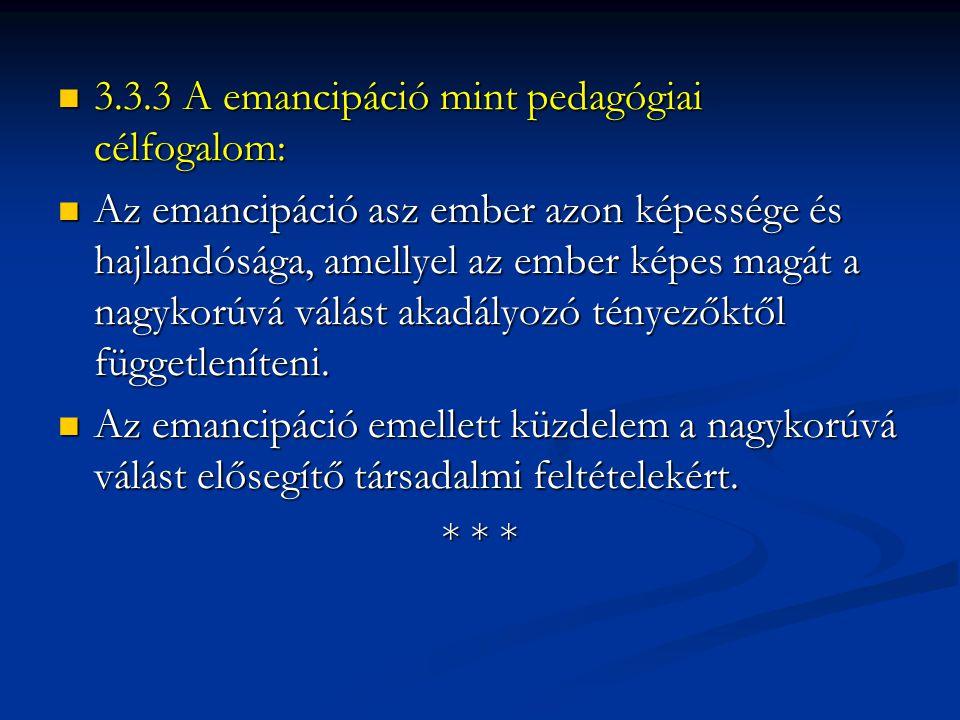  3.3.3 A emancipáció mint pedagógiai célfogalom:  Az emancipáció asz ember azon képessége és hajlandósága, amellyel az ember képes magát a nagykorúv