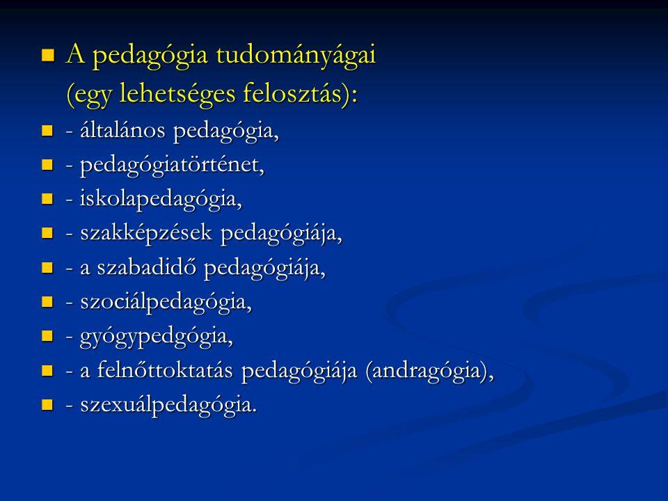  A pedagógia tudományágai (egy lehetséges felosztás):  - általános pedagógia,  - pedagógiatörténet,  - iskolapedagógia,  - szakképzések pedagógiá