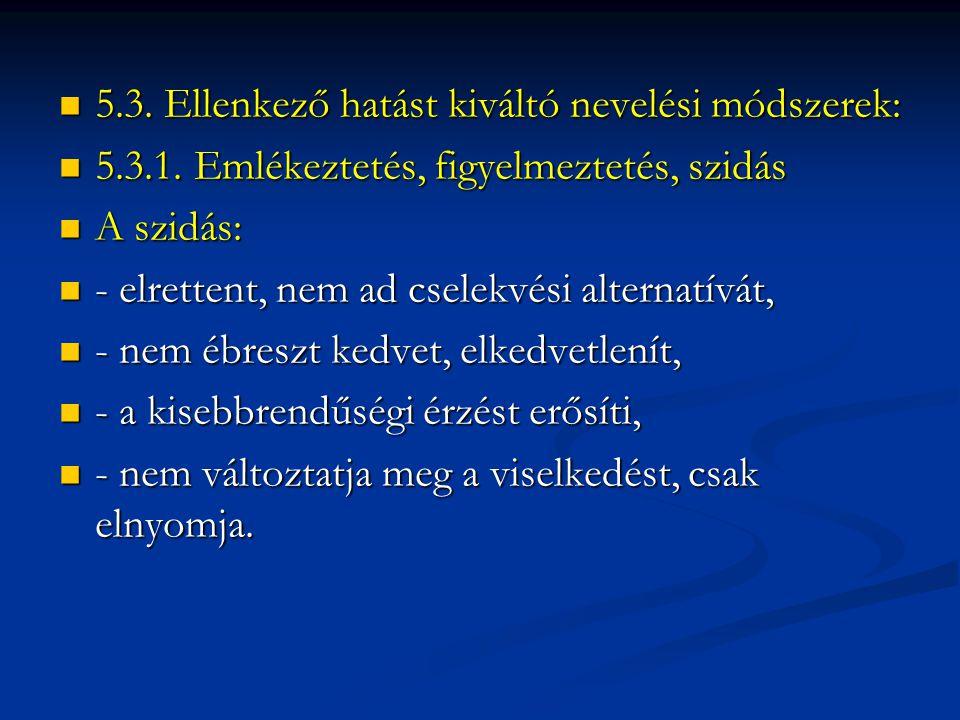 5.3. Ellenkező hatást kiváltó nevelési módszerek:  5.3.1. Emlékeztetés, figyelmeztetés, szidás  A szidás:  - elrettent, nem ad cselekvési alterna