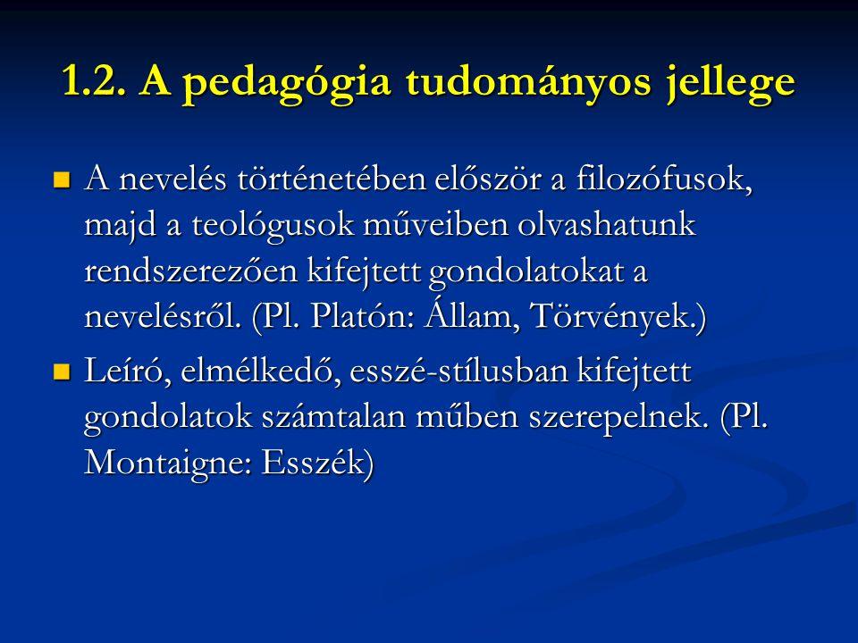 1.2. A pedagógia tudományos jellege  A nevelés történetében először a filozófusok, majd a teológusok műveiben olvashatunk rendszerezően kifejtett gon
