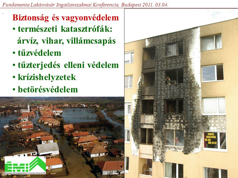 Biztonság és vagyonvédelem • természeti katasztrófák: árvíz, vihar, villámcsapás • tűzvédelem • tűzterjedés elleni védelem • krízishelyzetek • betörésvédelem Fundamenta Lakásvásár Ingatlanszakmai Konferencia, Budapest 2011.