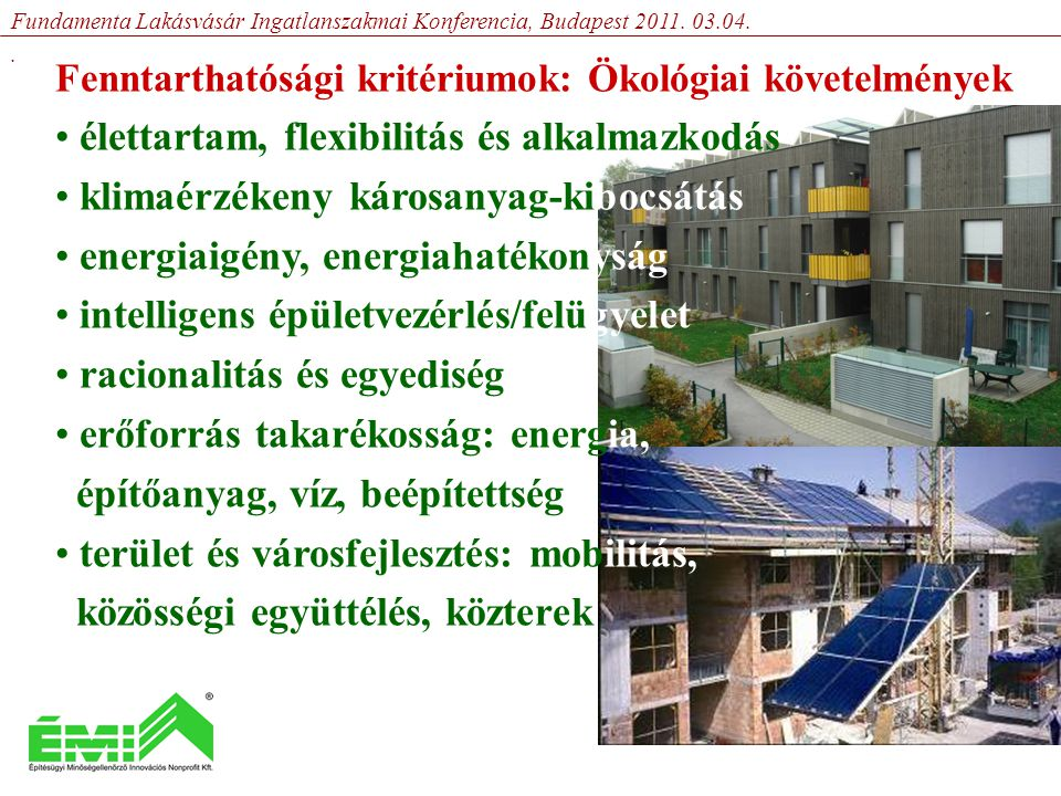 Fenntarthatósági kritériumok: Szociális követelmények • egyenlőség a lakhatásban • választási szabadság • különböző speciális csoportok igényeinek figyelembe vétele (nyugdíjasok, nagycsaládosok, fogyatékkal élők stb.) • kulturális különbség • értékpreferencia • demográfiai struktúra • munka-szabadidő arányok Fundamenta Lakásvásár Ingatlanszakmai Konferencia, Budapest 2011.