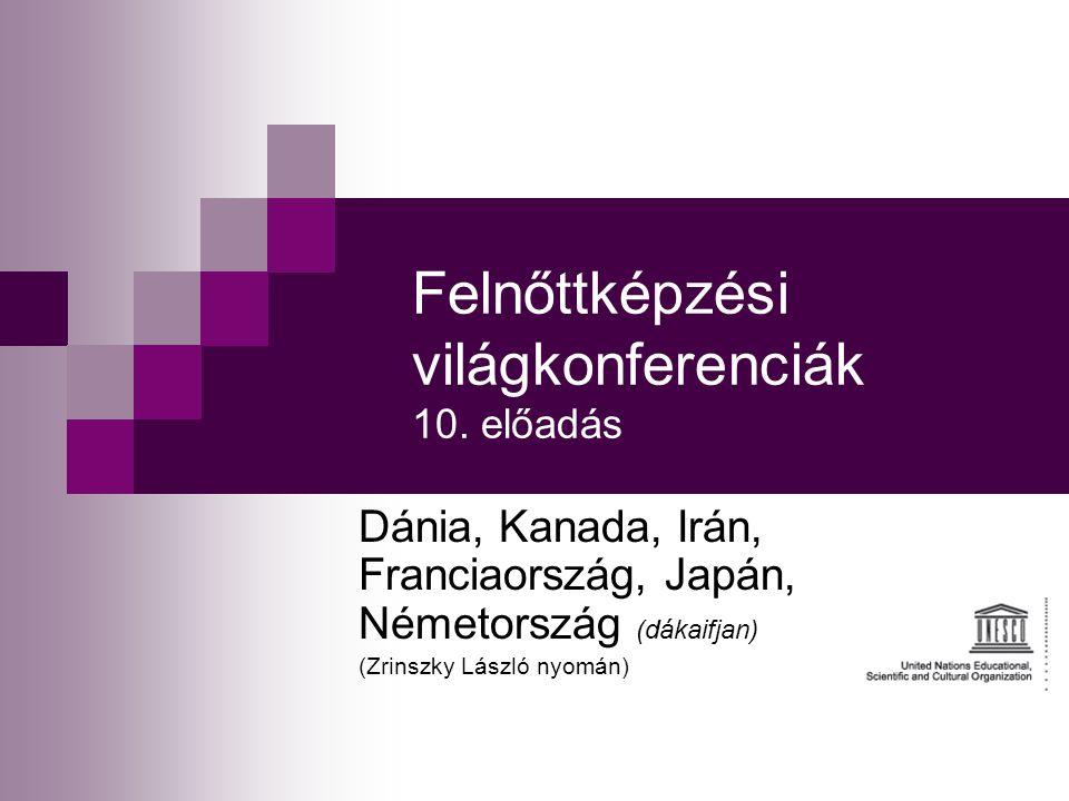 Felnőttképzési világkonferenciák 10. előadás Dánia, Kanada, Irán, Franciaország, Japán, Németország (dákaifjan) (Zrinszky László nyomán)