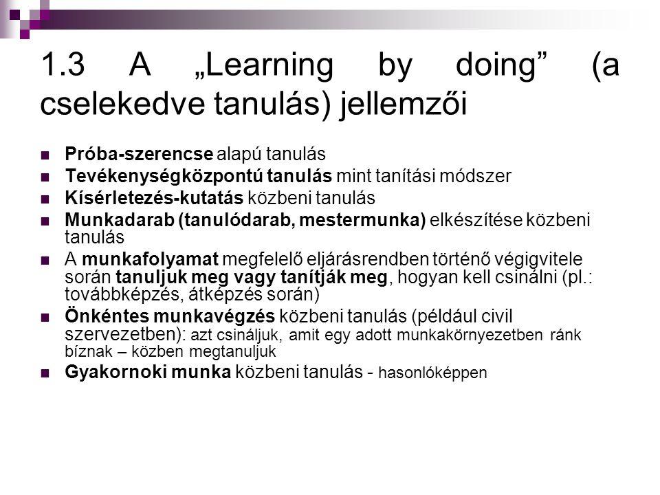 """1.3 A """"Learning by doing (a cselekedve tanulás) jellemzői  Próba-szerencse alapú tanulás  Tevékenységközpontú tanulás mint tanítási módszer  Kísérletezés-kutatás közbeni tanulás  Munkadarab (tanulódarab, mestermunka) elkészítése közbeni tanulás  A munkafolyamat megfelelő eljárásrendben történő végigvitele során tanuljuk meg vagy tanítják meg, hogyan kell csinálni (pl.: továbbképzés, átképzés során)  Önkéntes munkavégzés közbeni tanulás (például civil szervezetben): azt csináljuk, amit egy adott munkakörnyezetben ránk bíznak – közben megtanuljuk  Gyakornoki munka közbeni tanulás - hasonlóképpen"""