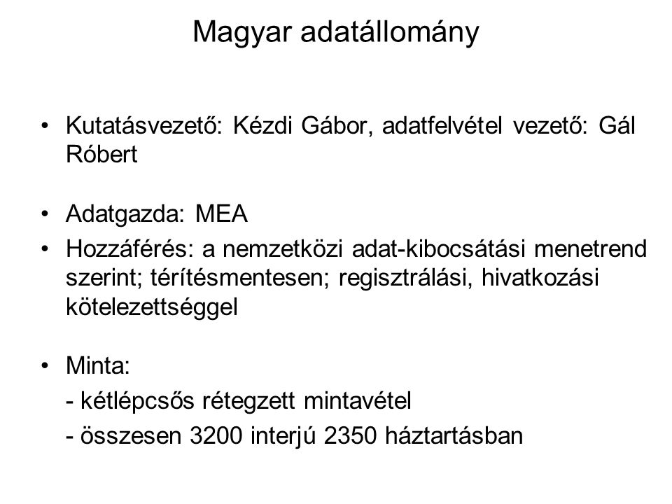 Magyar adatállomány •Kutatásvezető: Kézdi Gábor, adatfelvétel vezető: Gál Róbert •Adatgazda: MEA •Hozzáférés: a nemzetközi adat-kibocsátási menetrend szerint; térítésmentesen; regisztrálási, hivatkozási kötelezettséggel •Minta: - kétlépcsős rétegzett mintavétel - összesen 3200 interjú 2350 háztartásban