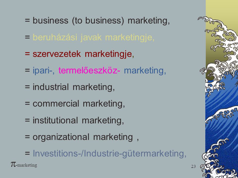 23 = business (to business) marketing, = beruházási javak marketingje, = szervezetek marketingje, = ipari-, termelőeszköz- marketing, = industrial mar