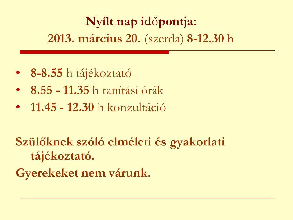 Nyílt nap időpontja: 2013. március 20. (szerda) 8-12.30 h •8-8.55 h tájékoztató •8.55 - 11.35 h tanítási órák •11.45 - 12.30 h konzultáció Szülőknek s