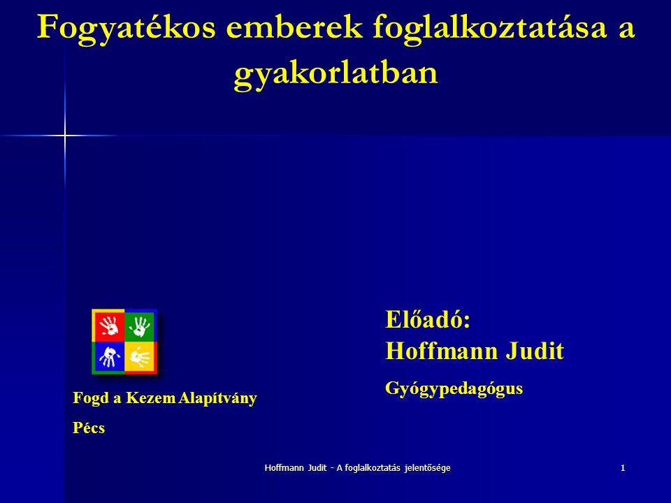 Hoffmann Judit - A foglalkoztatás jelentősége1 Fogyatékos emberek foglalkoztatása a gyakorlatban Előadó: Hoffmann Judit Gyógypedagógus Fogd a Kezem Al