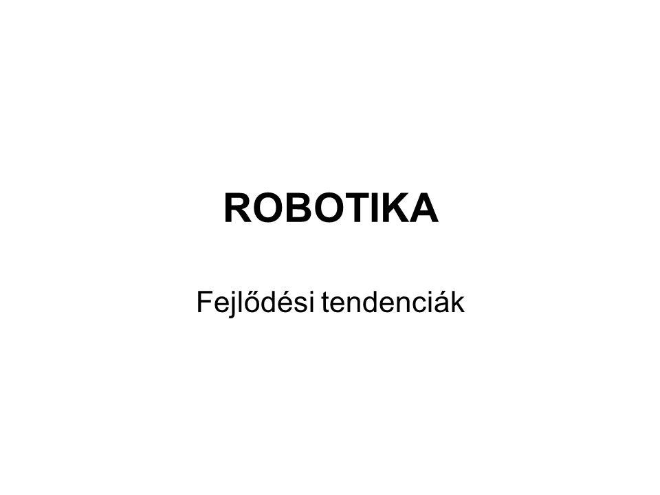Trendek összefoglalása •A robotika átalakítja a gyártást/termelést •A robotika fontos szerepet tölt be az egészségügyben és a betegek, rászorulók otthoni ellátásában •A szolgáltatási szektorban drasztikusan nő az alkalmazott robotok száma •Fokozódik az egyéni/szórakoztató célokra használt robotok iránti igény