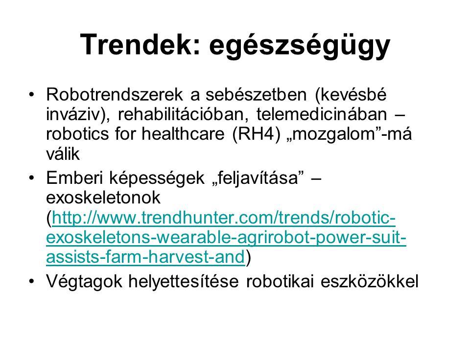 """Trendek: egészségügy •Robotrendszerek a sebészetben (kevésbé inváziv), rehabilitációban, telemedicinában – robotics for healthcare (RH4) """"mozgalom -má válik •Emberi képességek """"feljavítása – exoskeletonok (http://www.trendhunter.com/trends/robotic- exoskeletons-wearable-agrirobot-power-suit- assists-farm-harvest-and)http://www.trendhunter.com/trends/robotic- exoskeletons-wearable-agrirobot-power-suit- assists-farm-harvest-and •Végtagok helyettesítése robotikai eszközökkel"""