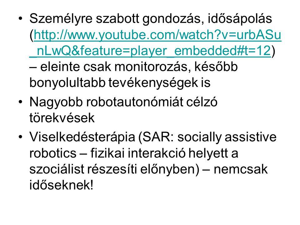 •Személyre szabott gondozás, idősápolás (http://www.youtube.com/watch v=urbASu _nLwQ&feature=player_embedded#t=12) – eleinte csak monitorozás, később bonyolultabb tevékenységek ishttp://www.youtube.com/watch v=urbASu _nLwQ&feature=player_embedded#t=12 •Nagyobb robotautonómiát célzó törekvések •Viselkedésterápia (SAR: socially assistive robotics – fizikai interakció helyett a szociálist részesíti előnyben) – nemcsak időseknek!