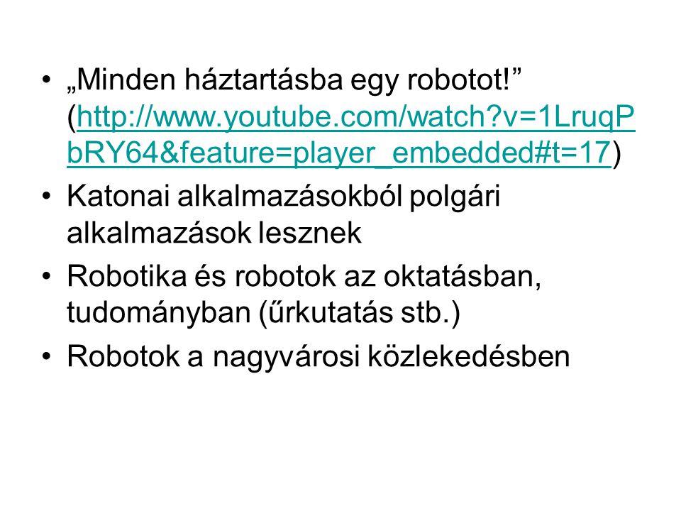 """•""""Minden háztartásba egy robotot! (http://www.youtube.com/watch v=1LruqP bRY64&feature=player_embedded#t=17)http://www.youtube.com/watch v=1LruqP bRY64&feature=player_embedded#t=17 •Katonai alkalmazásokból polgári alkalmazások lesznek •Robotika és robotok az oktatásban, tudományban (űrkutatás stb.) •Robotok a nagyvárosi közlekedésben"""